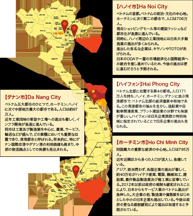 【ハノイ市】Ha Noi City ベトナムの首都。ベトナムの政治・文化の中心地。ホーチミンに次ぐ第二の都市で、人口は706万人。現在ショッピングモール等の建設ラッシュなど都市化が急激に進んでいる。同時に、ハノイ周辺の工業団地には日系大手製造業の進出が多くみられる。進出した有名な企業は、キヤノンやTOTOがあげられる。日本のODAで一層の市場経済化と国際経済への統合を推し進めているため、今後の進出は更に進むだろうと予測される。 【ハイフォン】 Hai Phong City ベトナム北部に位置する第4の都市。人口171万人を持ち、ハノイ、ホーチミン、ダナンに並ぶ湾港都市で、ベトナム北部の経済重要中核地である。この湾港都市の強みを生かし、造船業や自動車関連産業、プラント建設業の分野でも発展が著しい。ハイフォンは日系企業誘致の特別地域に指定されていることで日系企業の進出も見られる。【ダナン市】Da Nang City ベトナム五大都市のひとつで、ホーチミン、ハノイに次ぐ中部地方最大の都市である。人口は約97万人。近年工業団地の新設や工場への進出も著しく、インフラ開発が急速に進んでいる。同市は工業及び製造業を中心に、農業、サービス、輸送などが盛んで、どの業種においても重要な位置であり、港湾都市と呼ばれる。将来的に、特にダナン国際空港やダナン港の利用価値も高まり、中部の物流拠点としての発展も見込まれる。 【ホーチミン市】Ho Chi Minh City 同国最大の重要な経済の中心地。人口は795万人。近年近隣区から多くの人口が流入し、急増している。アジア、欧米問わず、各国企業の進出が著しく、約40万社がハイテク産業、電器、機械加工、建設業、農作製品製造業及び軽工業に従事している。2012年以前は政府の規制も緩和されたことにより、日本からもサービス業のベトナム進出が急伸した。大企業の他、製造業や貿易業をはじめとした中小の日本企業も進出している。今後は政府の更なる規制緩和により進出は加速すると予測されている。